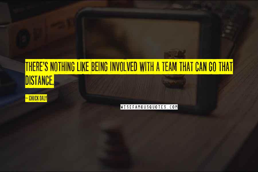 Chuck Daly quotes: There's nothing like being involved with a team that can go that distance.