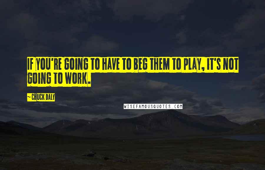 Chuck Daly quotes: If you're going to have to beg them to play, it's not going to work.