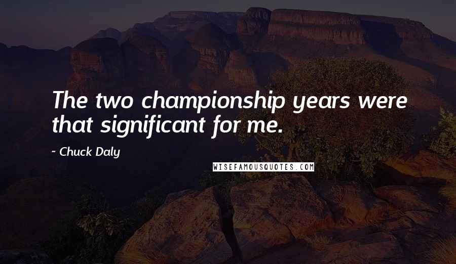 Chuck Daly quotes: The two championship years were that significant for me.