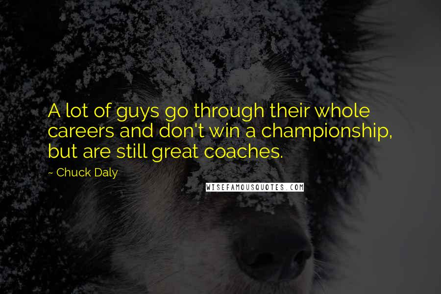 Chuck Daly quotes: A lot of guys go through their whole careers and don't win a championship, but are still great coaches.