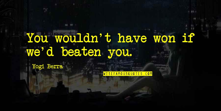 Chuck Danes Quotes By Yogi Berra: You wouldn't have won if we'd beaten you.