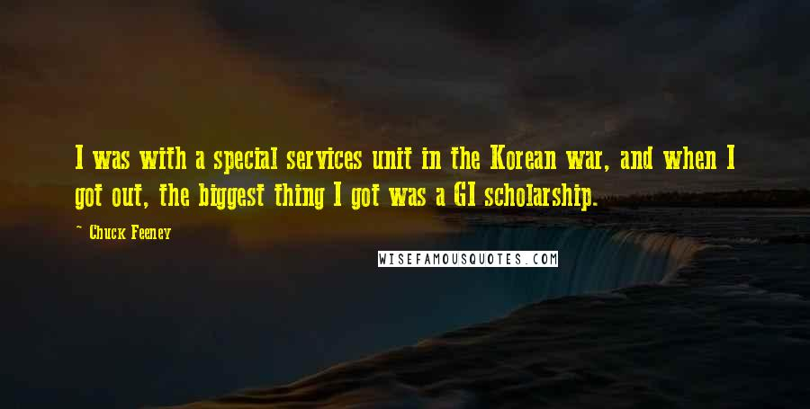 Chuck Feeney quotes: I was with a special services unit in the Korean war, and when I got out, the biggest thing I got was a GI scholarship.