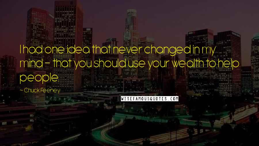 Chuck Feeney quotes: I had one idea that never changed in my mind - that you should use your wealth to help people.