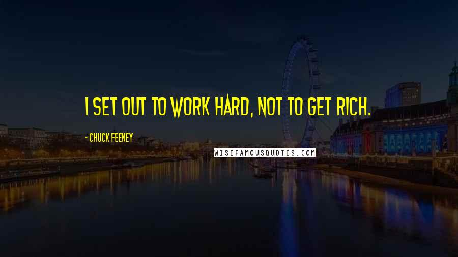 Chuck Feeney quotes: I set out to work hard, not to get rich.