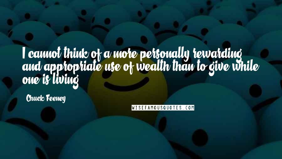 Chuck Feeney quotes: I cannot think of a more personally rewarding and appropriate use of wealth than to give while one is living.