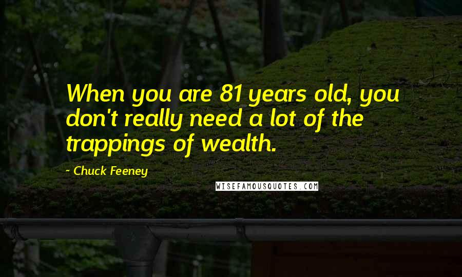 Chuck Feeney quotes: When you are 81 years old, you don't really need a lot of the trappings of wealth.