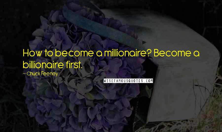 Chuck Feeney quotes: How to become a millionaire? Become a billionaire first.