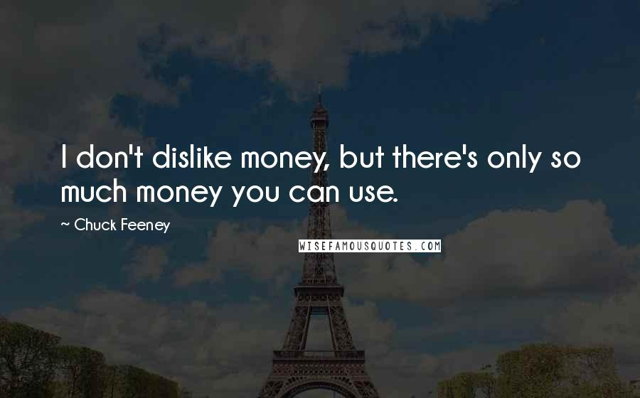 Chuck Feeney quotes: I don't dislike money, but there's only so much money you can use.