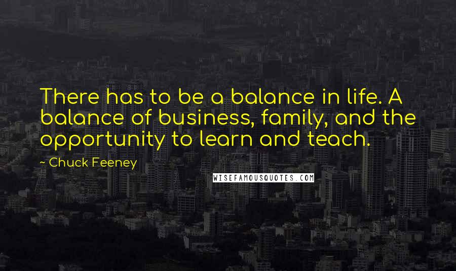 Chuck Feeney quotes: There has to be a balance in life. A balance of business, family, and the opportunity to learn and teach.