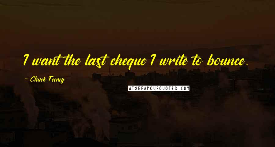 Chuck Feeney quotes: I want the last cheque I write to bounce.