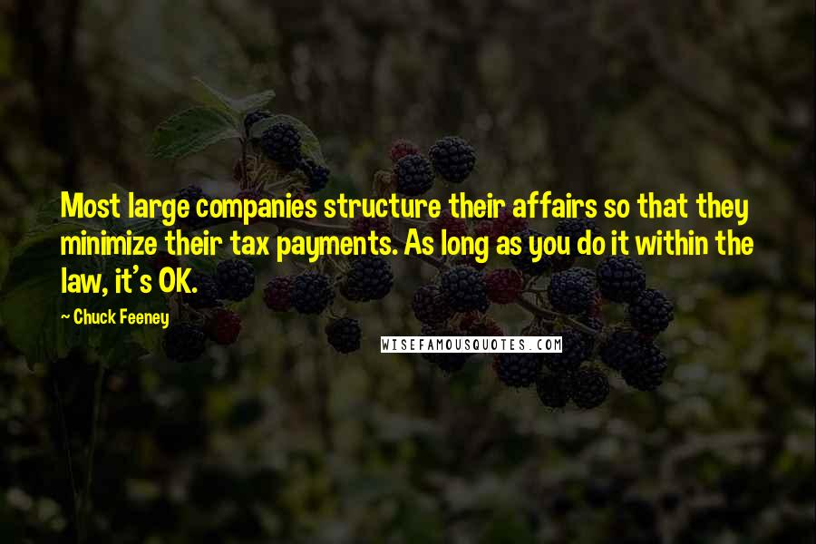 Chuck Feeney quotes: Most large companies structure their affairs so that they minimize their tax payments. As long as you do it within the law, it's OK.