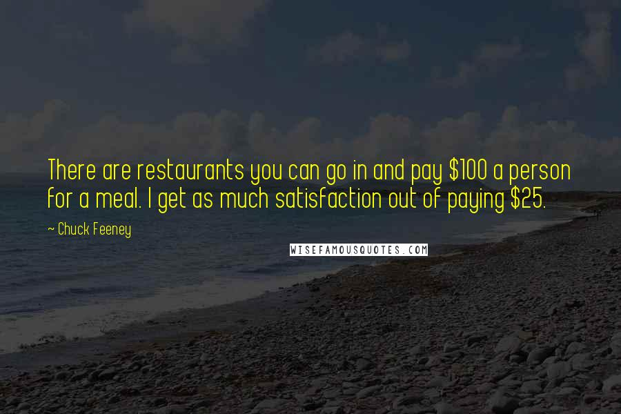 Chuck Feeney quotes: There are restaurants you can go in and pay $100 a person for a meal. I get as much satisfaction out of paying $25.