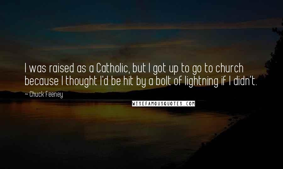 Chuck Feeney quotes: I was raised as a Catholic, but I got up to go to church because I thought I'd be hit by a bolt of lightning if I didn't.