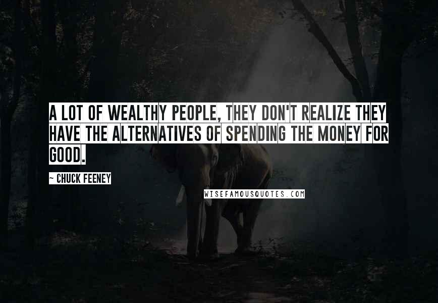 Chuck Feeney quotes: A lot of wealthy people, they don't realize they have the alternatives of spending the money for good.