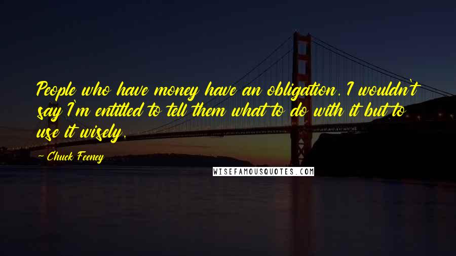 Chuck Feeney quotes: People who have money have an obligation. I wouldn't say I'm entitled to tell them what to do with it but to use it wisely.
