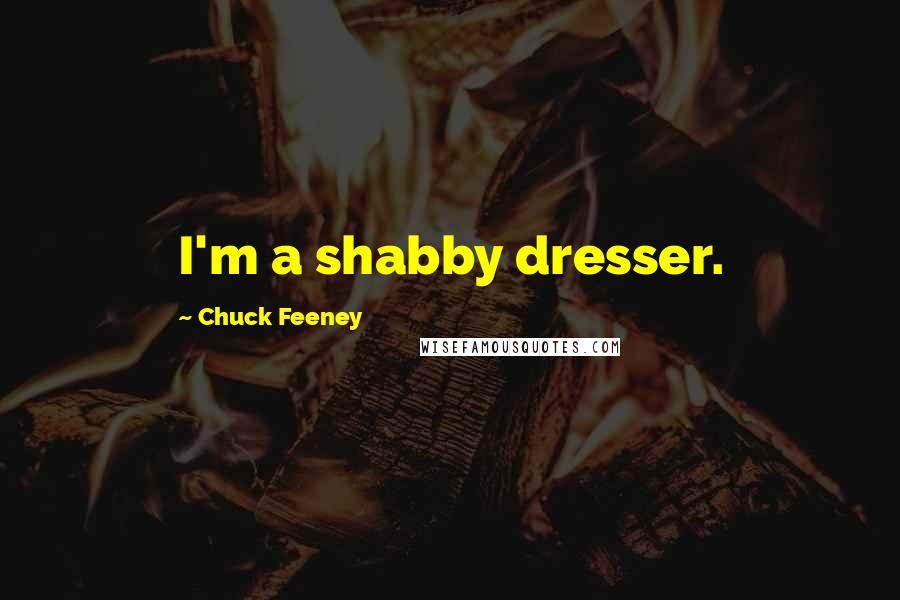 Chuck Feeney quotes: I'm a shabby dresser.