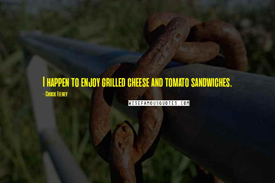 Chuck Feeney quotes: I happen to enjoy grilled cheese and tomato sandwiches.