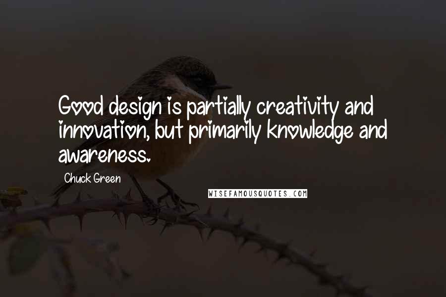 Chuck Green quotes: Good design is partially creativity and innovation, but primarily knowledge and awareness.