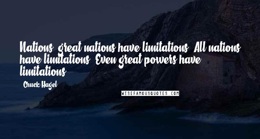 Chuck Hagel quotes: Nations, great nations have limitations. All nations have limitations. Even great powers have limitations.