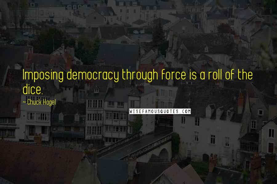 Chuck Hagel quotes: Imposing democracy through force is a roll of the dice.