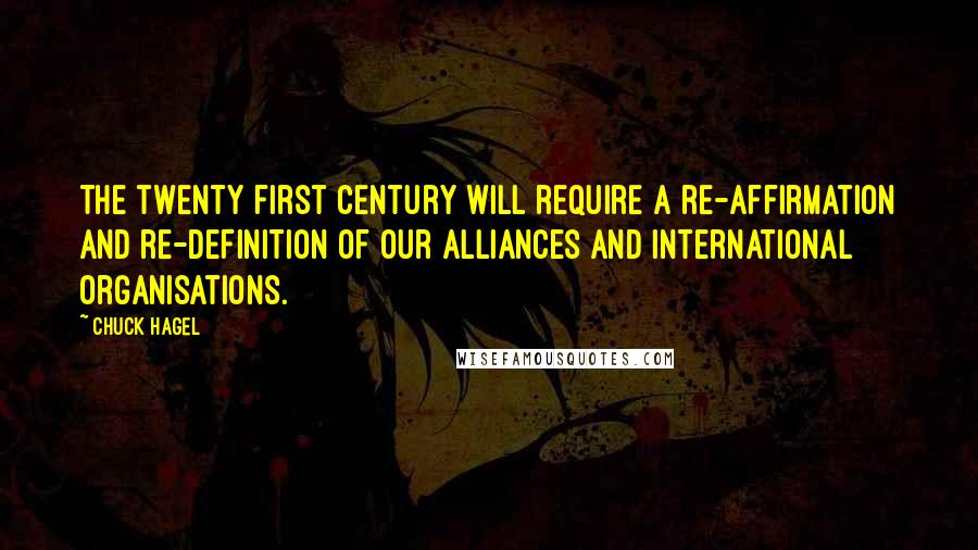 Chuck Hagel quotes: The twenty first century will require a re-affirmation and re-definition of our alliances and international organisations.