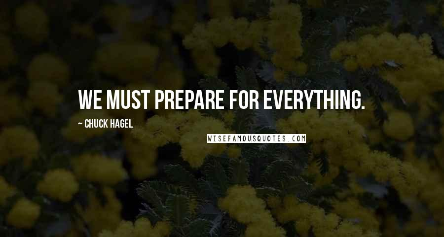 Chuck Hagel quotes: We must prepare for everything.