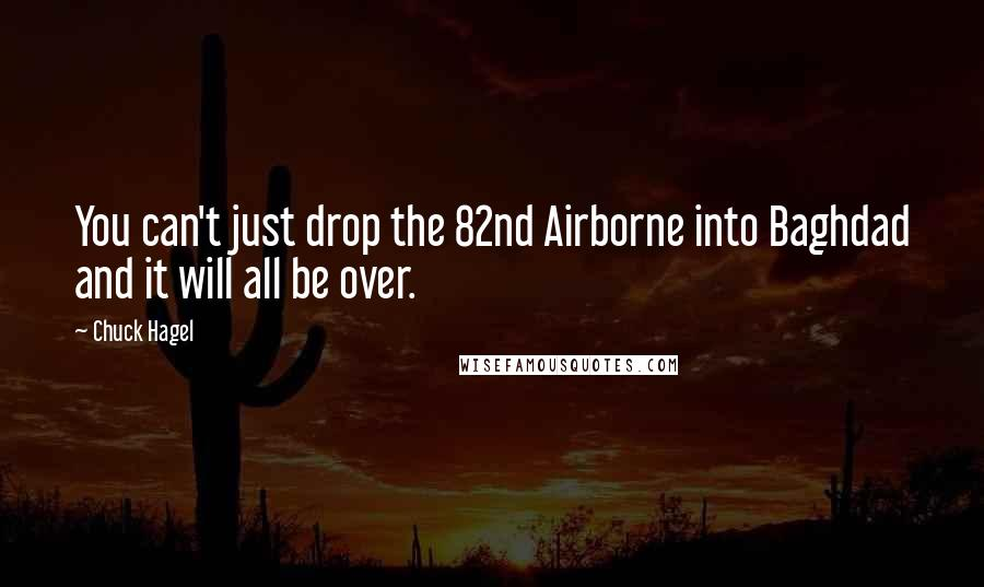 Chuck Hagel quotes: You can't just drop the 82nd Airborne into Baghdad and it will all be over.