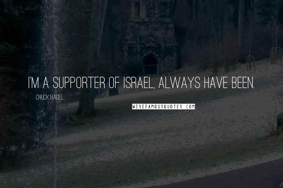 Chuck Hagel quotes: I'm a supporter of Israel, always have been.