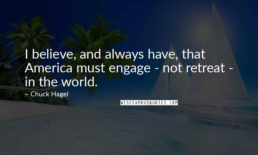 Chuck Hagel quotes: I believe, and always have, that America must engage - not retreat - in the world.