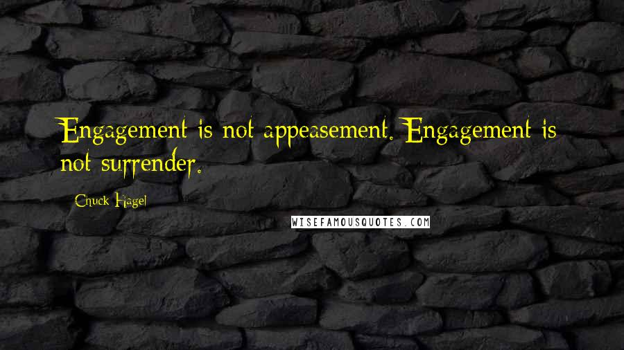 Chuck Hagel quotes: Engagement is not appeasement. Engagement is not surrender.