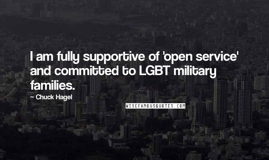 Chuck Hagel quotes: I am fully supportive of 'open service' and committed to LGBT military families.