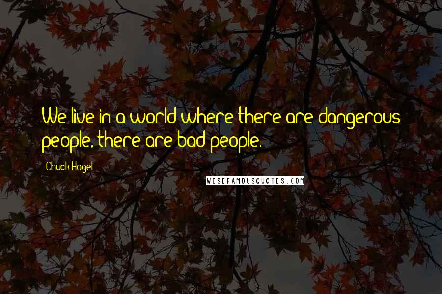 Chuck Hagel quotes: We live in a world where there are dangerous people, there are bad people.