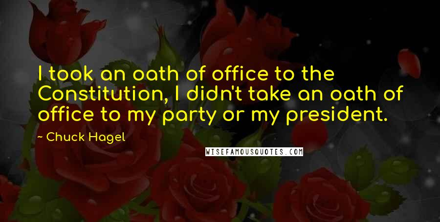 Chuck Hagel quotes: I took an oath of office to the Constitution, I didn't take an oath of office to my party or my president.