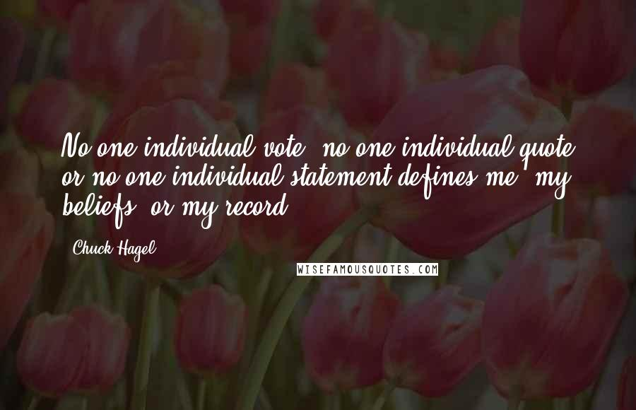 Chuck Hagel quotes: No one individual vote, no one individual quote or no one individual statement defines me, my beliefs, or my record.