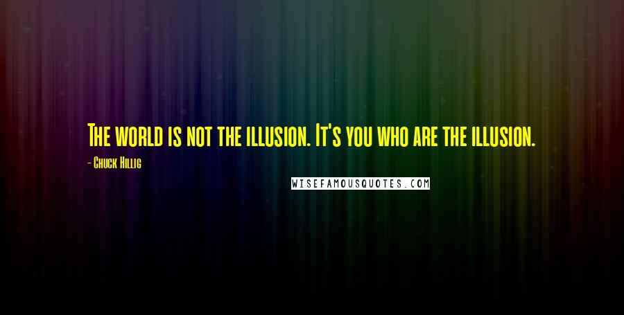 Chuck Hillig quotes: The world is not the illusion. It's you who are the illusion.
