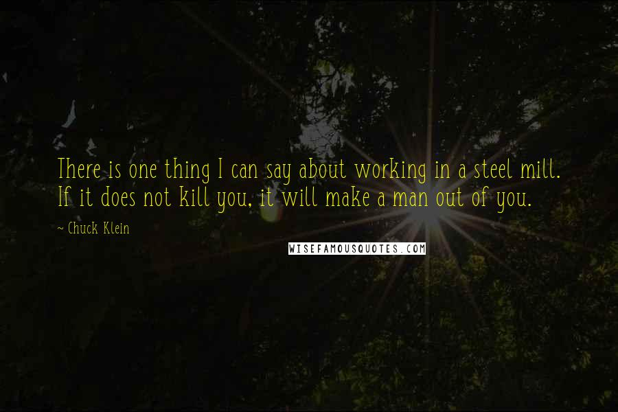 Chuck Klein quotes: There is one thing I can say about working in a steel mill. If it does not kill you, it will make a man out of you.