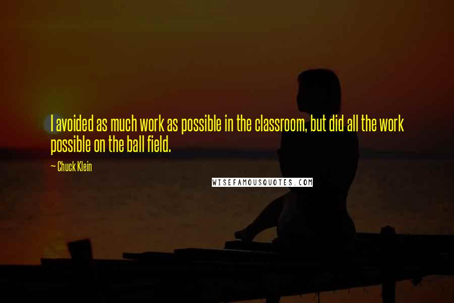 Chuck Klein quotes: I avoided as much work as possible in the classroom, but did all the work possible on the ball field.