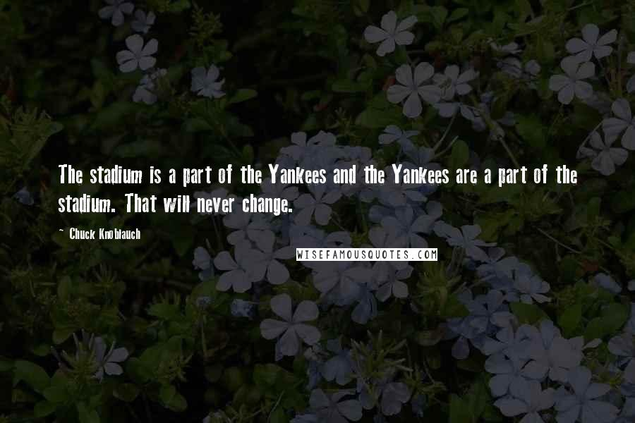 Chuck Knoblauch quotes: The stadium is a part of the Yankees and the Yankees are a part of the stadium. That will never change.