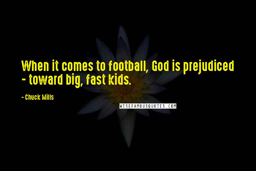 Chuck Mills quotes: When it comes to football, God is prejudiced - toward big, fast kids.