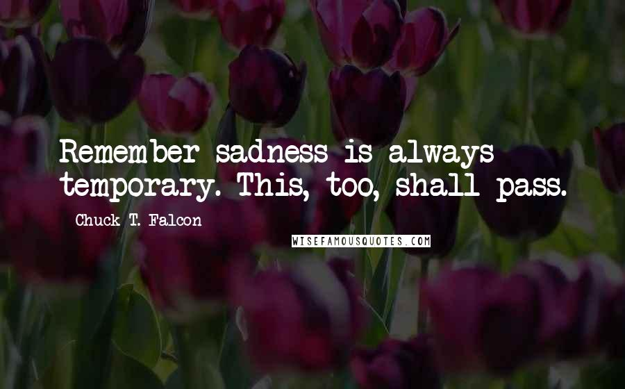 Chuck T. Falcon quotes: Remember sadness is always temporary. This, too, shall pass.