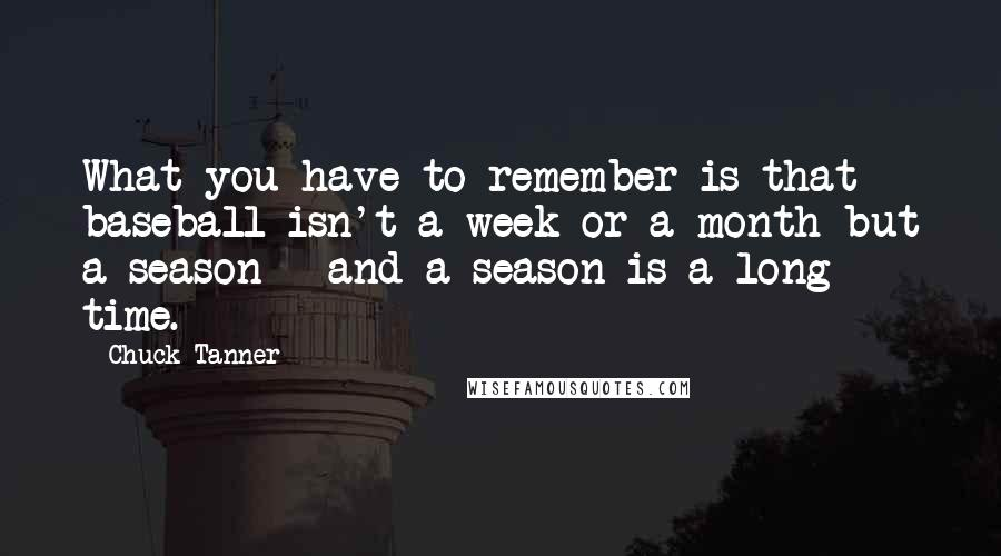 Chuck Tanner quotes: What you have to remember is that baseball isn't a week or a month but a season - and a season is a long time.