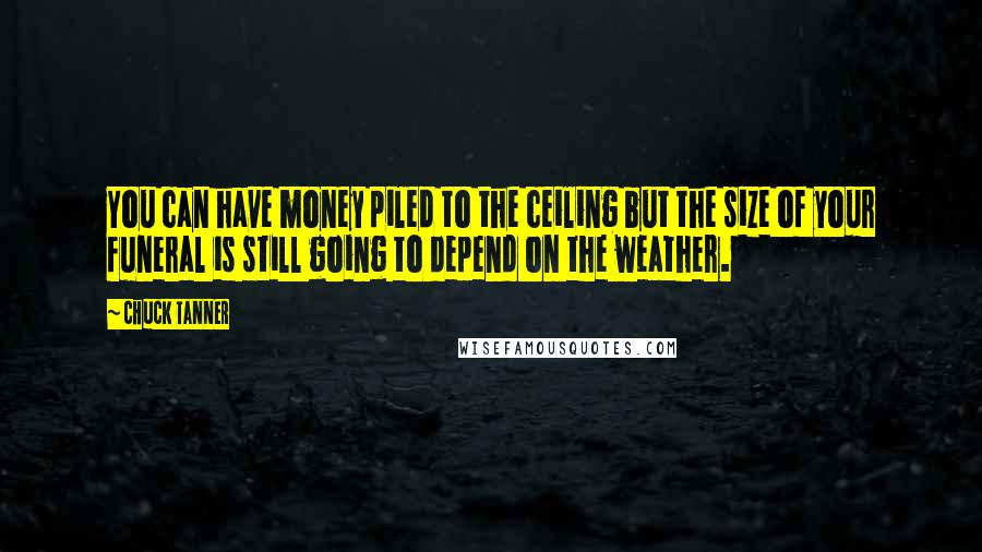 Chuck Tanner quotes: You can have money piled to the ceiling but the size of your funeral is still going to depend on the weather.