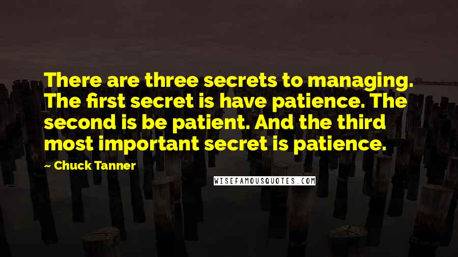 Chuck Tanner quotes: There are three secrets to managing. The first secret is have patience. The second is be patient. And the third most important secret is patience.