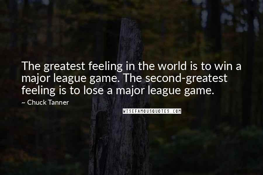 Chuck Tanner quotes: The greatest feeling in the world is to win a major league game. The second-greatest feeling is to lose a major league game.