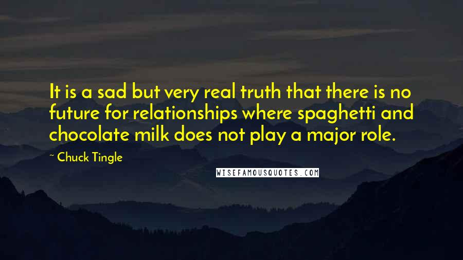 Chuck Tingle quotes: It is a sad but very real truth that there is no future for relationships where spaghetti and chocolate milk does not play a major role.