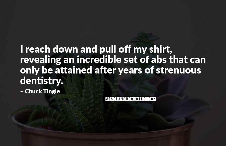 Chuck Tingle quotes: I reach down and pull off my shirt, revealing an incredible set of abs that can only be attained after years of strenuous dentistry.