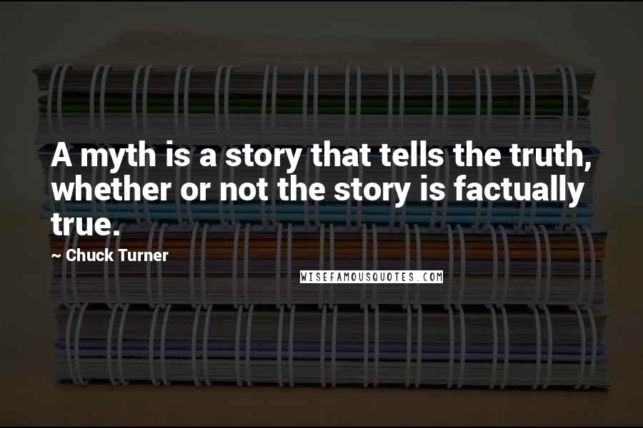 Chuck Turner quotes: A myth is a story that tells the truth, whether or not the story is factually true.