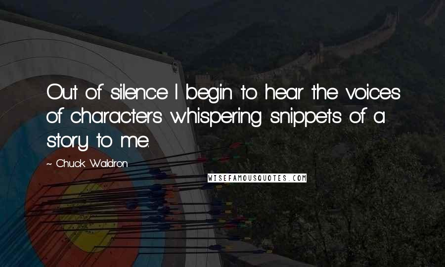 Chuck Waldron quotes: Out of silence I begin to hear the voices of characters whispering snippets of a story to me.
