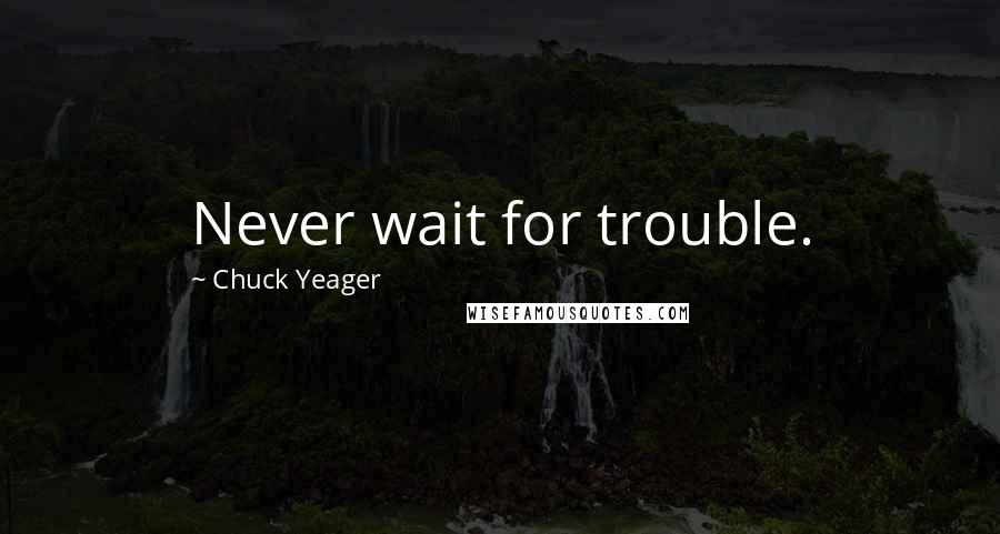 Chuck Yeager quotes: Never wait for trouble.