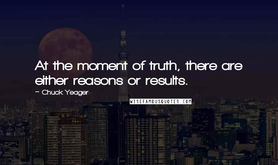 Chuck Yeager quotes: At the moment of truth, there are either reasons or results.